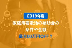 【2019年度】家庭用蓄電池の補助金の条件や金額【最大60万円OFF?】
