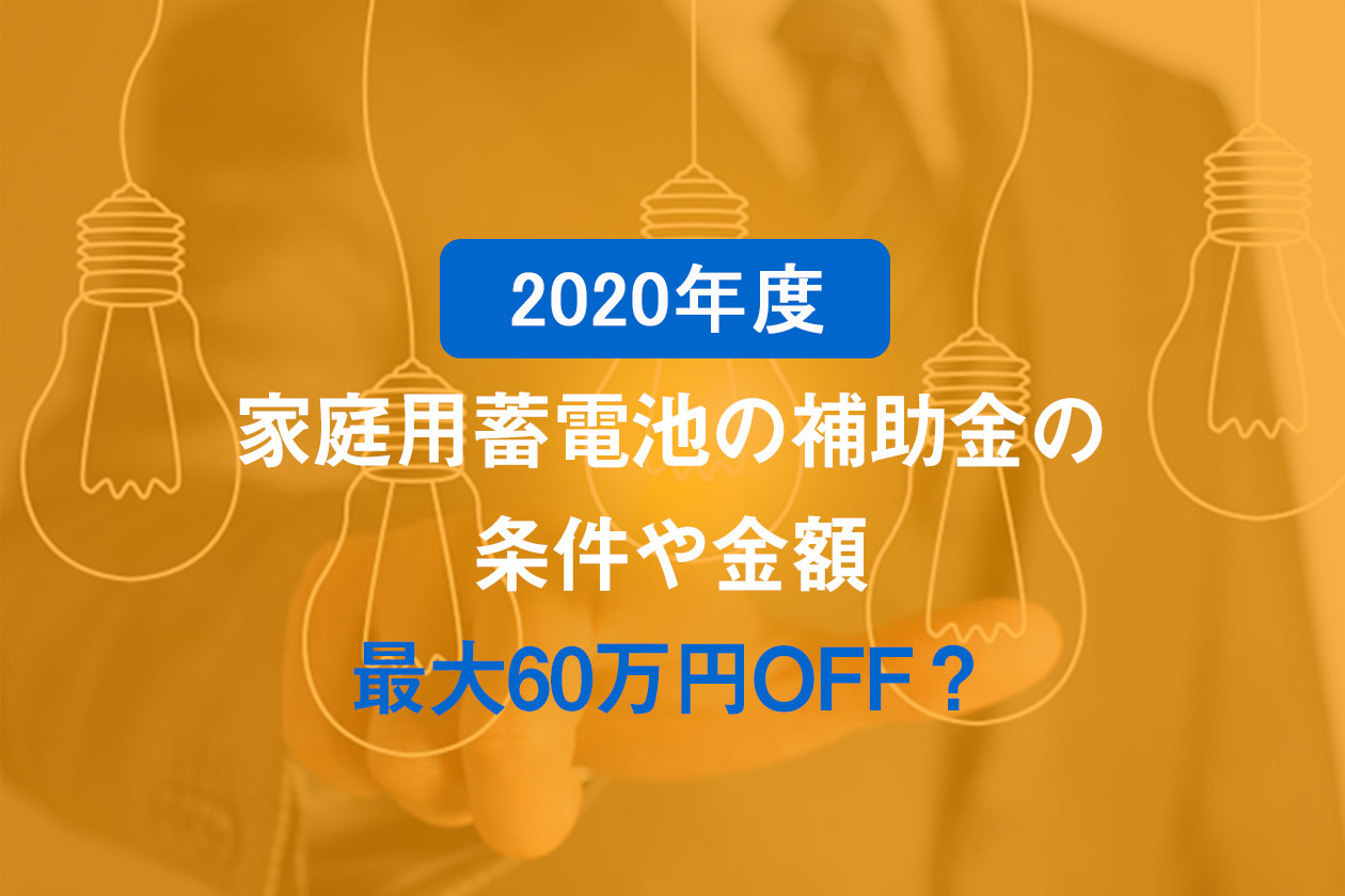 【2020年度】家庭用蓄電池の補助金の条件や金額【最大60万円OFF?】
