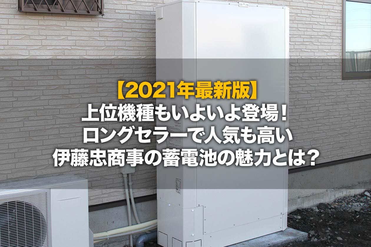 【2021年最新版】上位機種もいよいよ登場!ロングセラーで人気も高い伊藤忠商事の蓄電池の魅力とは?