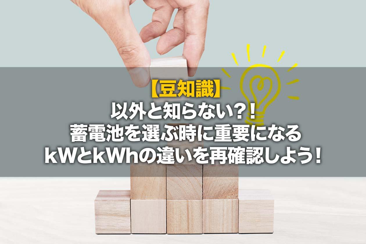 【豆知識】以外と知らない?!蓄電池を選ぶ時に重要になるkWとkWhの違いを再確認しよう!
