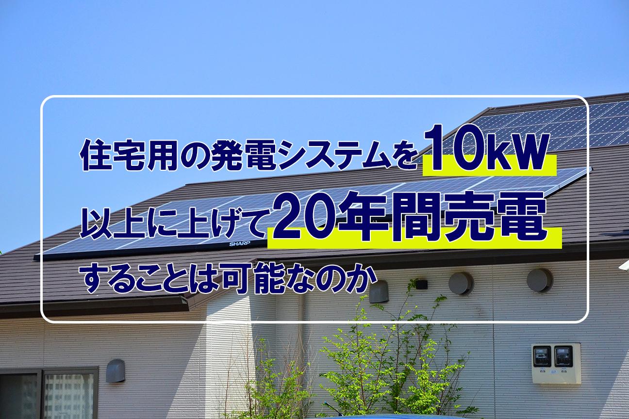 住宅用の発電システムを10kW以上に上げて20年間売電することは可能なのか