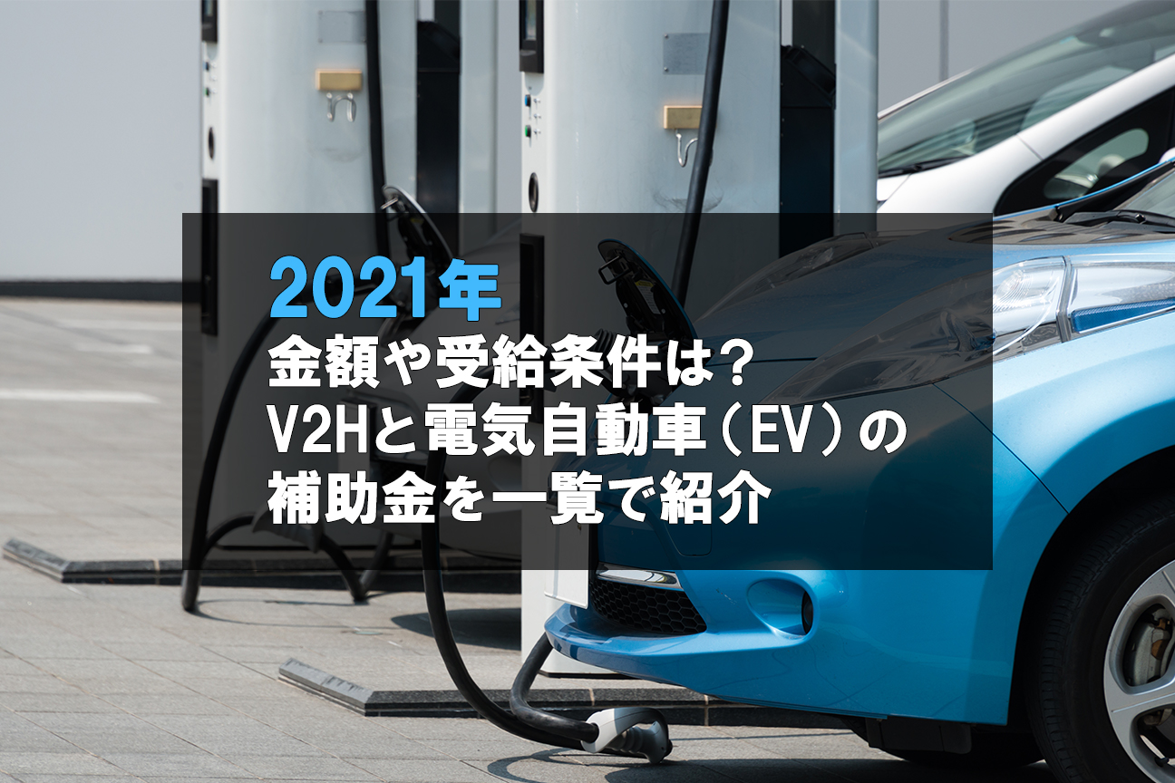 【2021年度】金額や受給条件は?V2Hと電気自動車(EV)の補助金を一覧で紹介