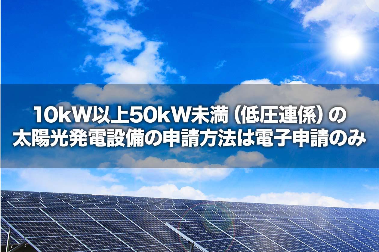 10kW以上50kW未満(低圧連係)の太陽光発電設備の申請方法は電子申請のみ