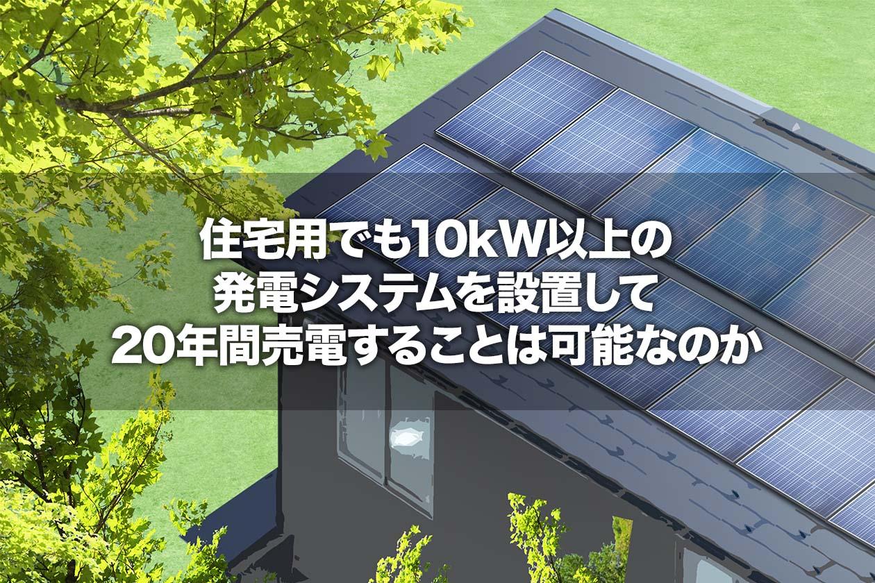 住宅用でも10kW以上の発電システムを設置して20年間売電することは可能なのか
