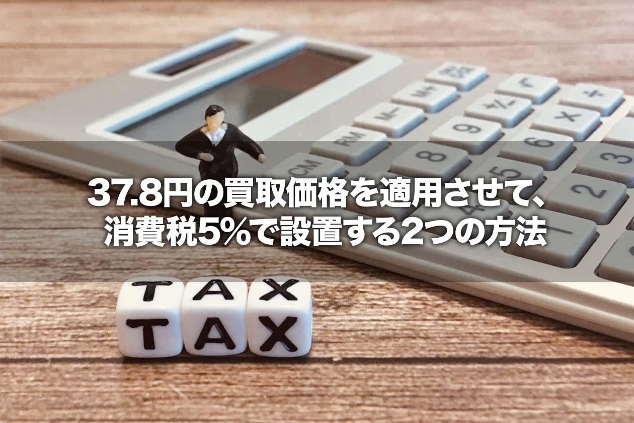 37.8円の買取価格を適用させて、消費税5%で設置する2つの方法