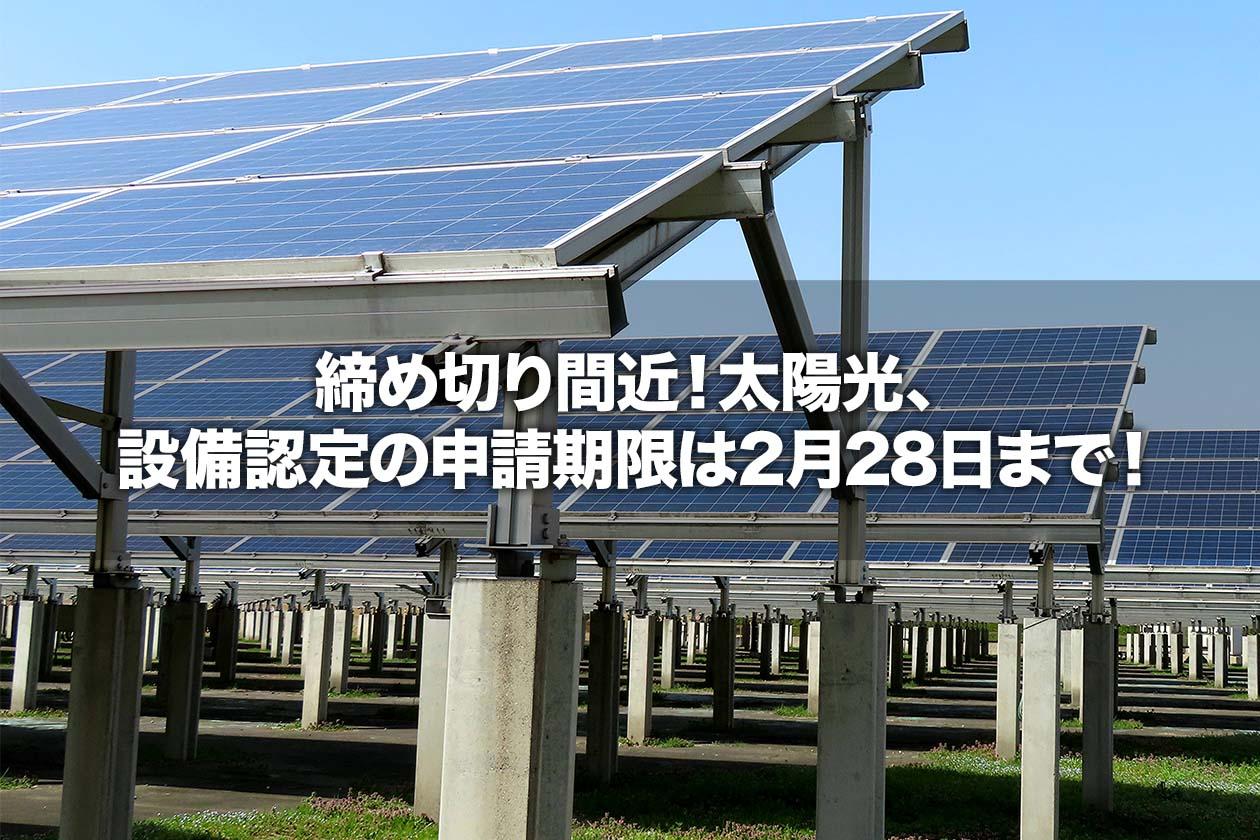 締め切り間近!太陽光、設備認定の申請期限は2月28日まで!