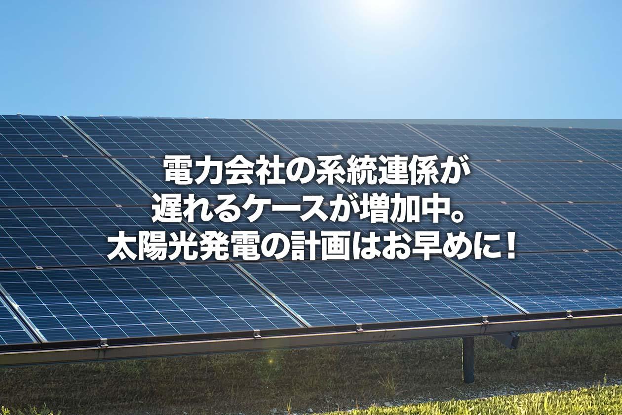 電力会社の系統連係が遅れるケースが増加中。太陽光発電の計画はお早めに!