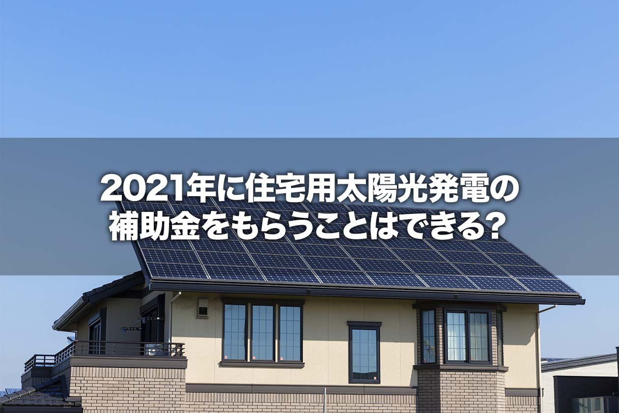 2021年に住宅用太陽光発電の補助金をもらうことはできる?