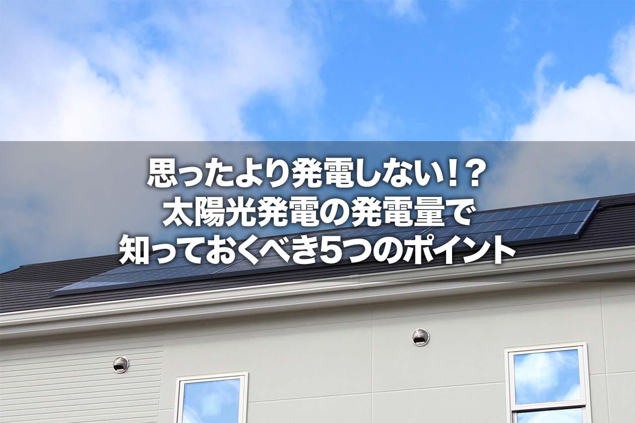 思ったより発電しない!?太陽光発電の発電量で知っておくべき5つのポイント