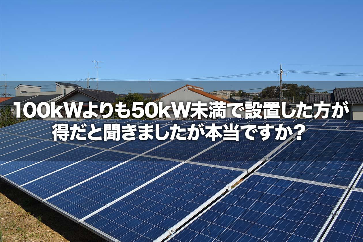 100kWよりも50kW未満で設置した方が得だと聞きましたが本当ですか?