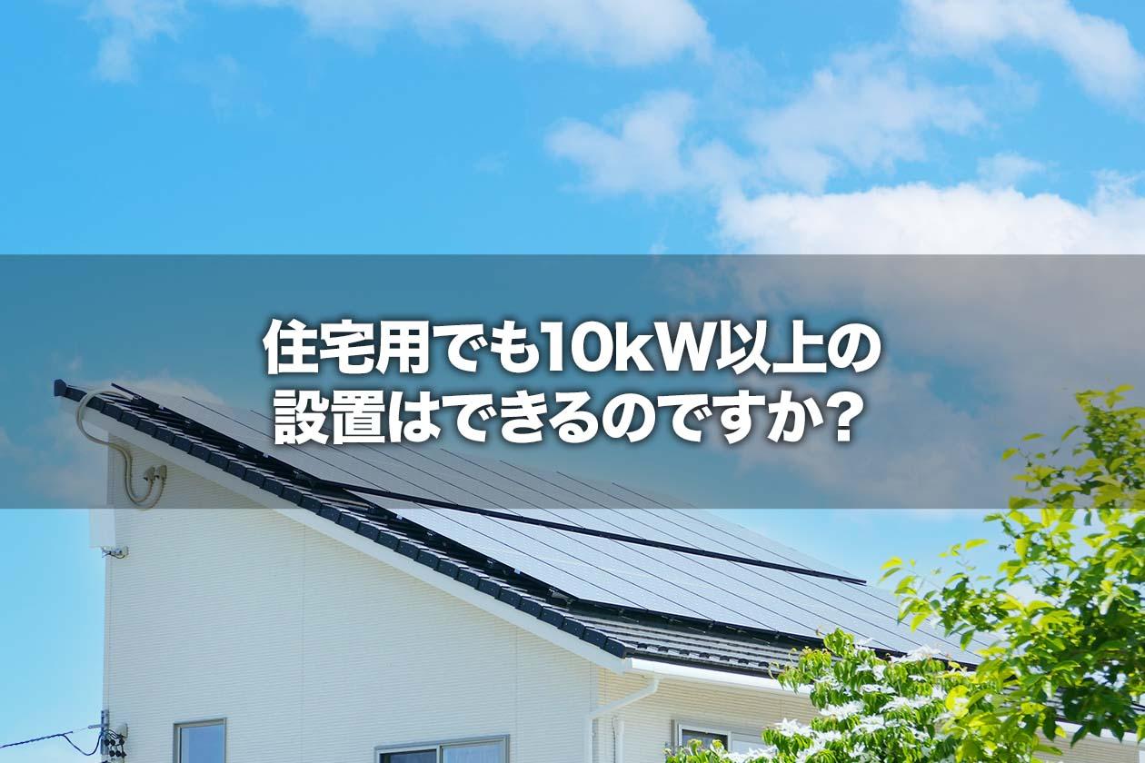 住宅用でも10kW以上の設置はできるのですか?
