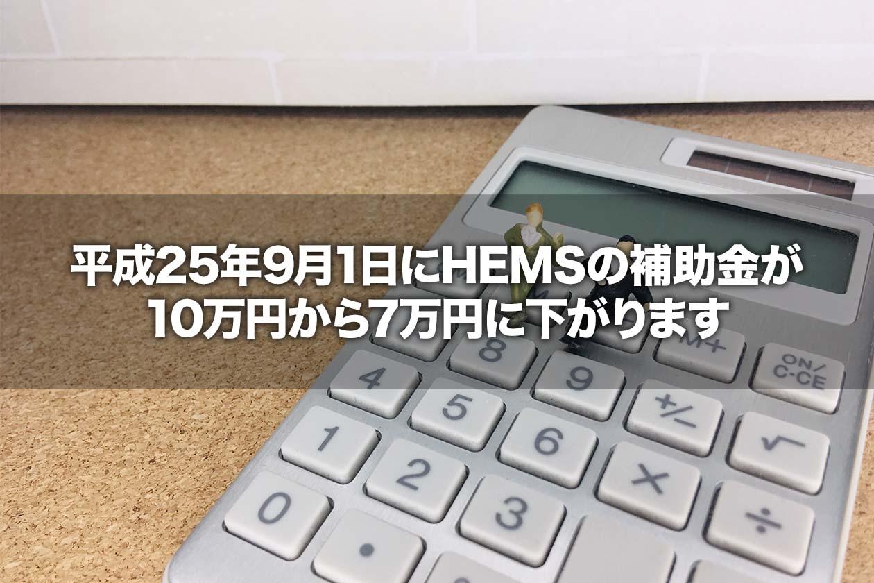 平成25年9月1日にHEMSの補助金が10万円から7万円に下がります
