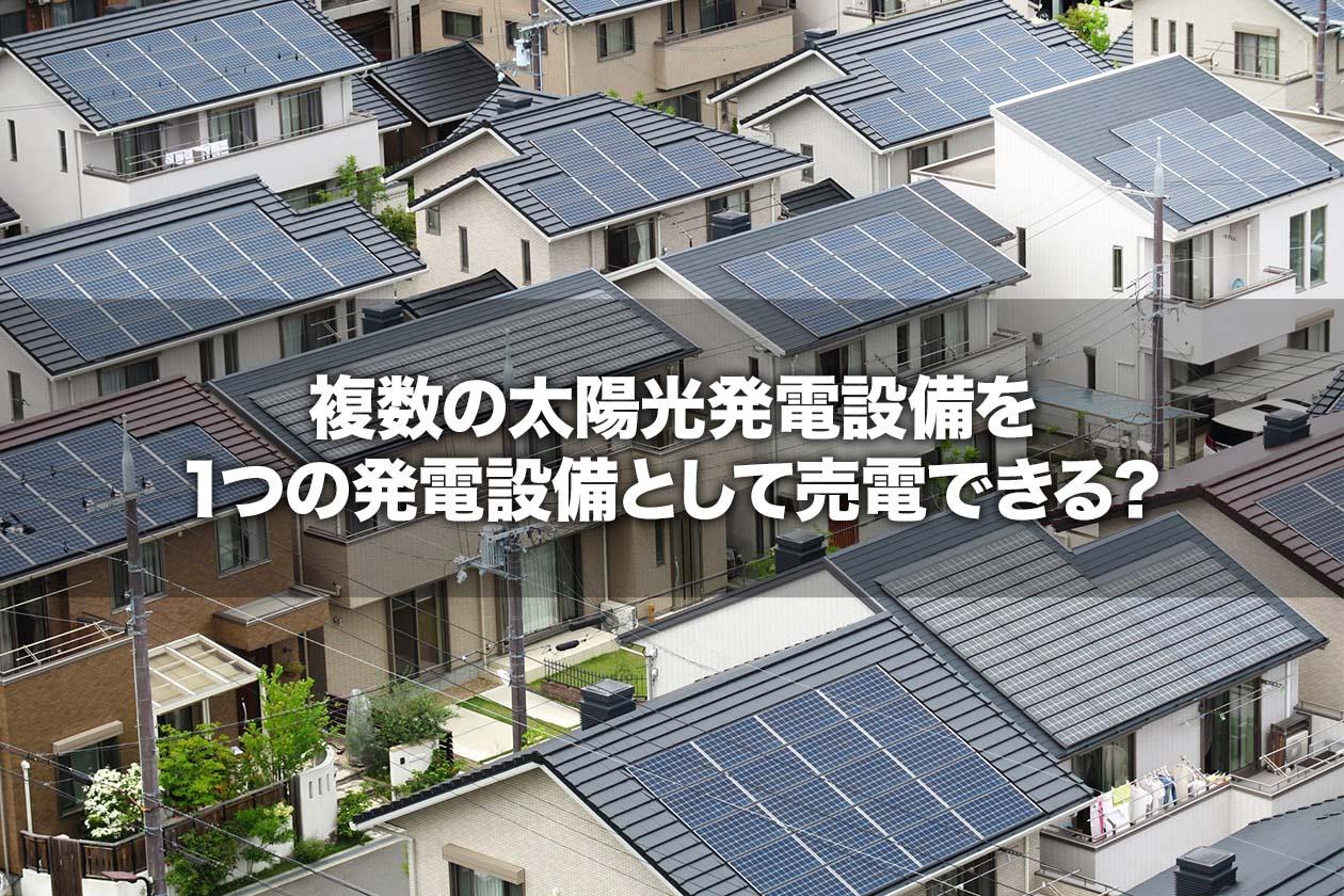 複数の太陽光発電設備を1つの発電設備として売電できる?