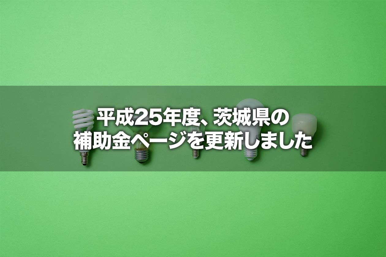 平成25年度、茨城県の補助金ページを更新しました
