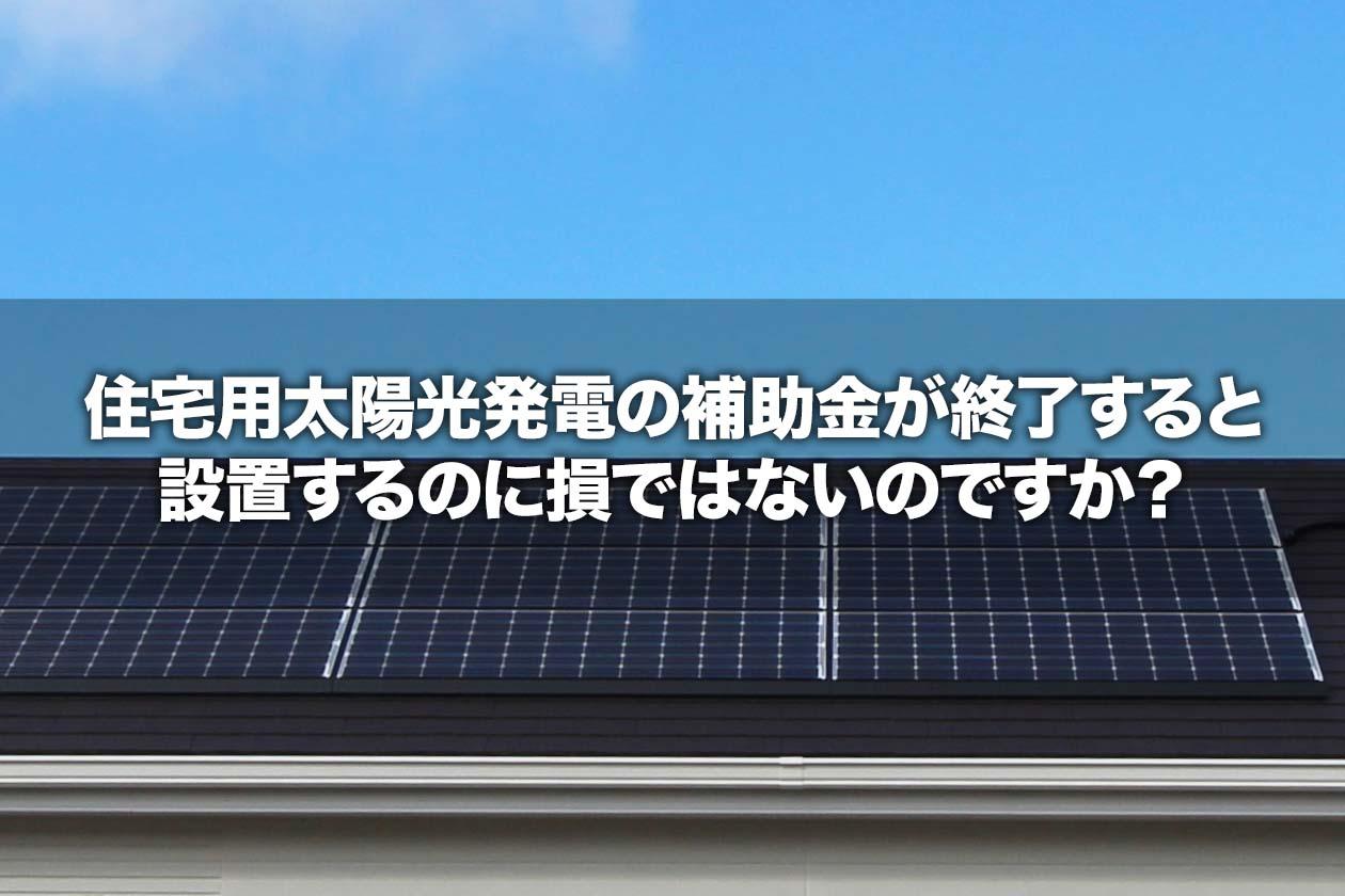 住宅用太陽光発電の補助金が終了すると設置するのに損ではないのですか?
